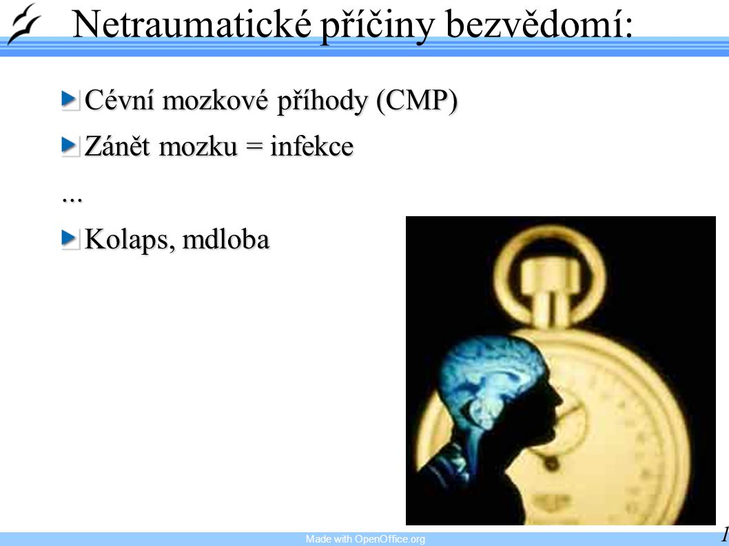 Made with OpenOffice.org 10 Netraumatické příčiny bezvědomí: Cévní mozkové příhody (CMP) Zánět mozku = infekce... Kolaps, mdloba