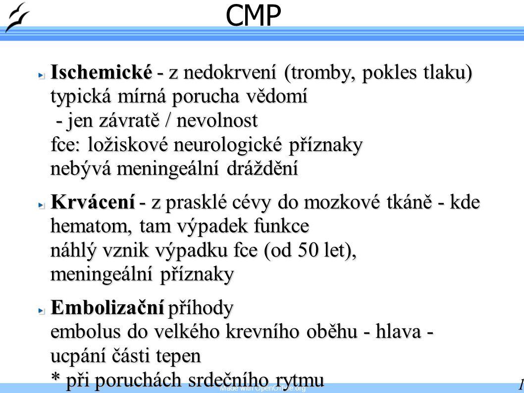 Made with OpenOffice.org 11 CMP Ischemické - z nedokrvení (tromby, pokles tlaku) typická mírná porucha vědomí - jen závratě / nevolnost fce: ložiskové neurologické příznaky nebývá meningeální dráždění Krvácení - z prasklé cévy do mozkové tkáně - kde hematom, tam výpadek funkce náhlý vznik výpadku fce (od 50 let), meningeální příznaky Embolizační příhody embolus do velkého krevního oběhu - hlava - ucpání části tepen * při poruchách srdečního rytmu