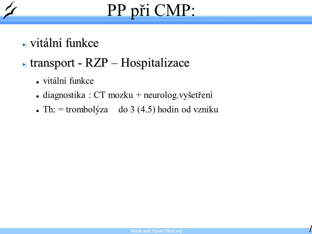 Made with OpenOffice.org 14 PP při CMP: vitální funkce transport - RZP – Hospitalizace vitální funkce diagnostika : CT mozku + neurolog.vyšetření Th: = trombolýza do 3 (4.5) hodin od vzniku