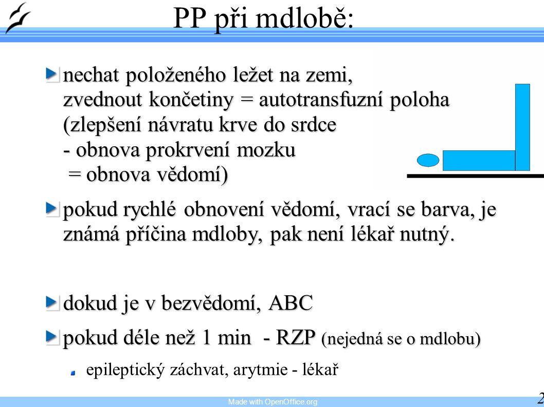 Made with OpenOffice.org 24 PP při mdlobě: nechat položeného ležet na zemi, zvednout končetiny = autotransfuzní poloha (zlepšení návratu krve do srdce - obnova prokrvení mozku = obnova vědomí) pokud rychlé obnovení vědomí, vrací se barva, je známá příčina mdloby, pak není lékař nutný.