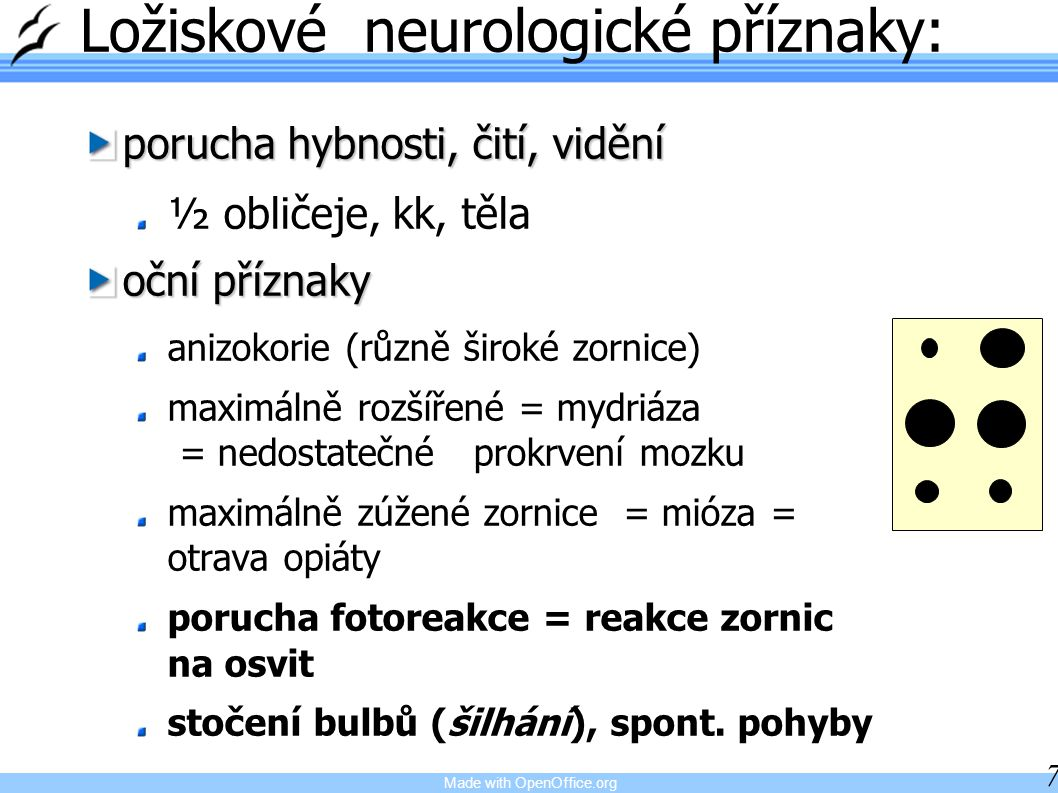Made with OpenOffice.org 7 Ložiskové neurologické příznaky: porucha hybnosti, čití, vidění ½ obličeje, kk, těla oční příznaky anizokorie (různě široké zornice) maximálně rozšířené = mydriáza = nedostatečné prokrvení mozku maximálně zúžené zornice = mióza = otrava opiáty porucha fotoreakce = reakce zornic na osvit stočení bulbů (šilhání), spont.