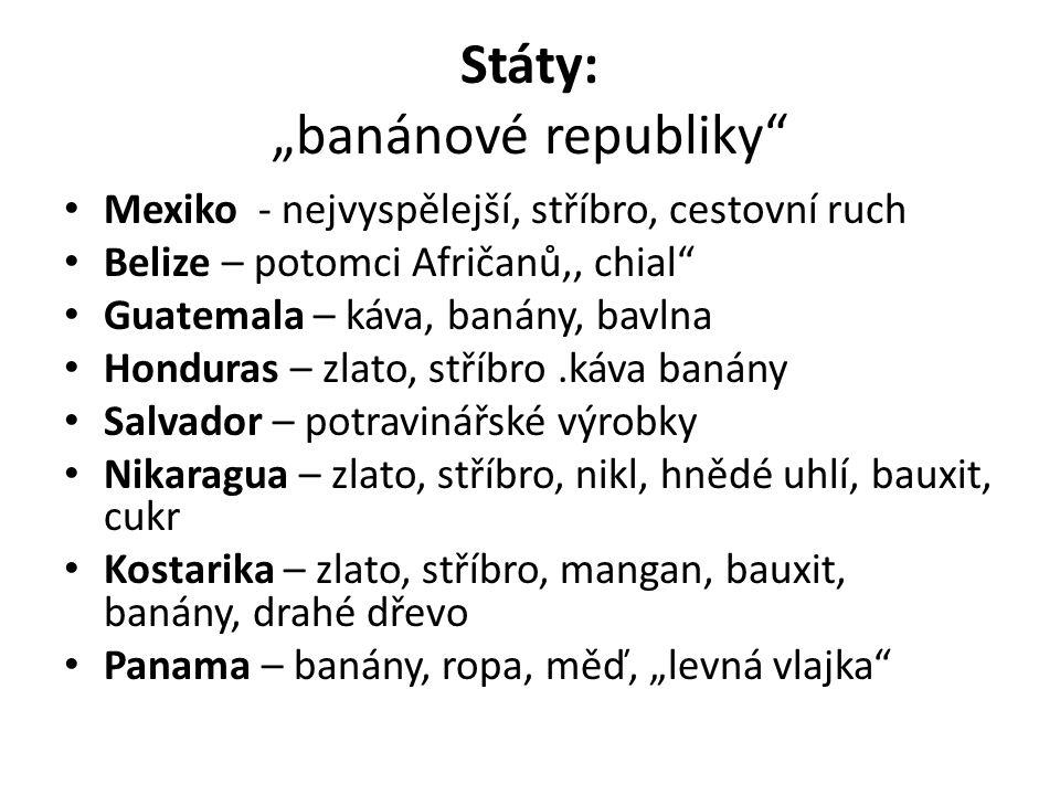 """Státy: """"banánové republiky"""" Mexiko - nejvyspělejší, stříbro, cestovní ruch Belize – potomci Afričanů,, chial"""" Guatemala – káva, banány, bavlna Hondura"""