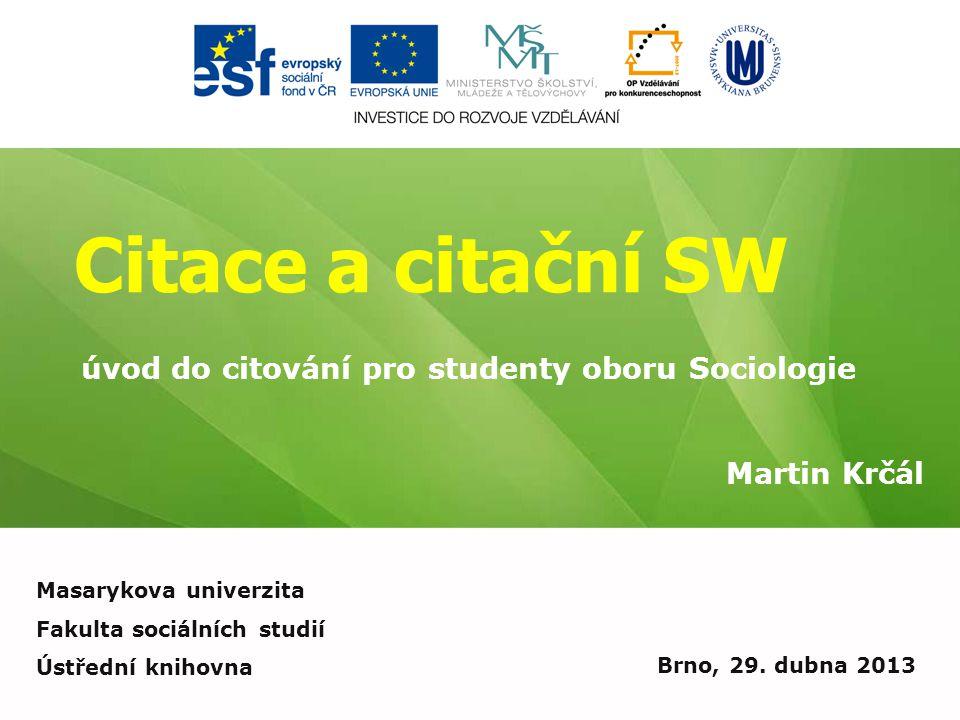 Citace a citační SW Martin Krčál Brno, 29. dubna 2013 úvod do citování pro studenty oboru Sociologie Masarykova univerzita Fakulta sociálních studií Ú