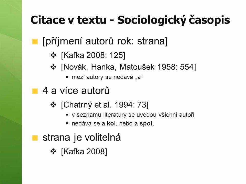 """Citace v textu - Sociologický časopis [příjmení autorů rok: strana]  [Kafka 2008: 125]  [Novák, Hanka, Matoušek 1958: 554]  mezi autory se nedává """"a 4 a více autorů  [Chatrný et al."""
