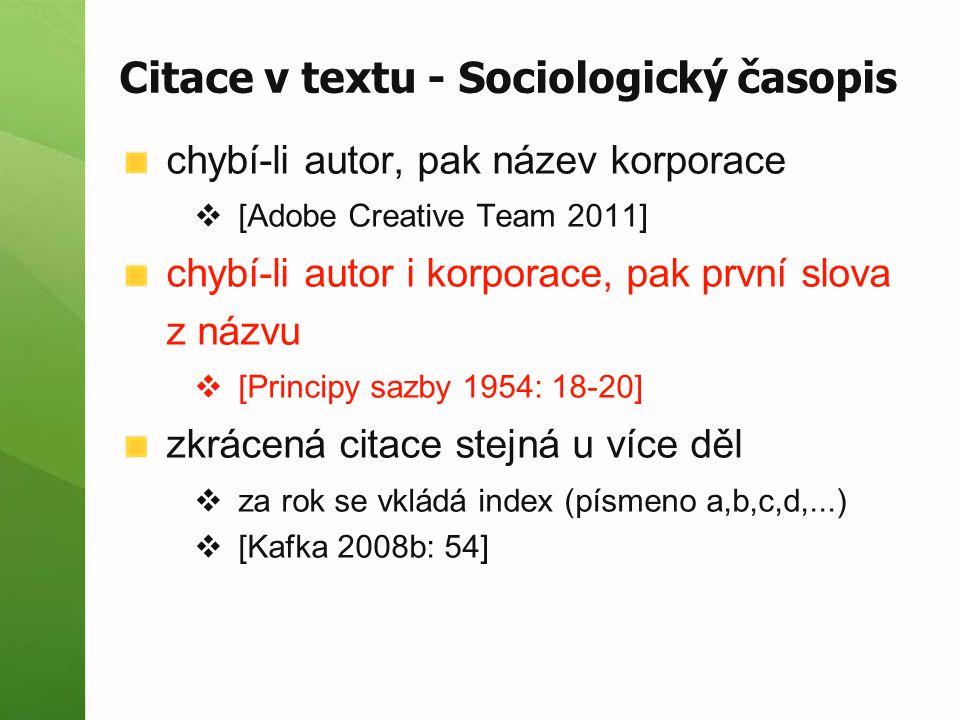 Citace v textu - Sociologický časopis chybí-li autor, pak název korporace  [Adobe Creative Team 2011] chybí-li autor i korporace, pak první slova z názvu  [Principy sazby 1954: 18-20] zkrácená citace stejná u více děl  za rok se vkládá index (písmeno a,b,c,d,...)  [Kafka 2008b: 54]