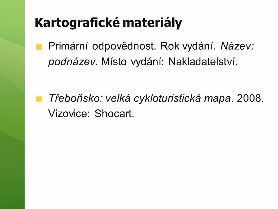 Kartografické materiály Primární odpovědnost. Rok vydání. Název: podnázev. Místo vydání: Nakladatelství. Třeboňsko: velká cykloturistická mapa. 2008.