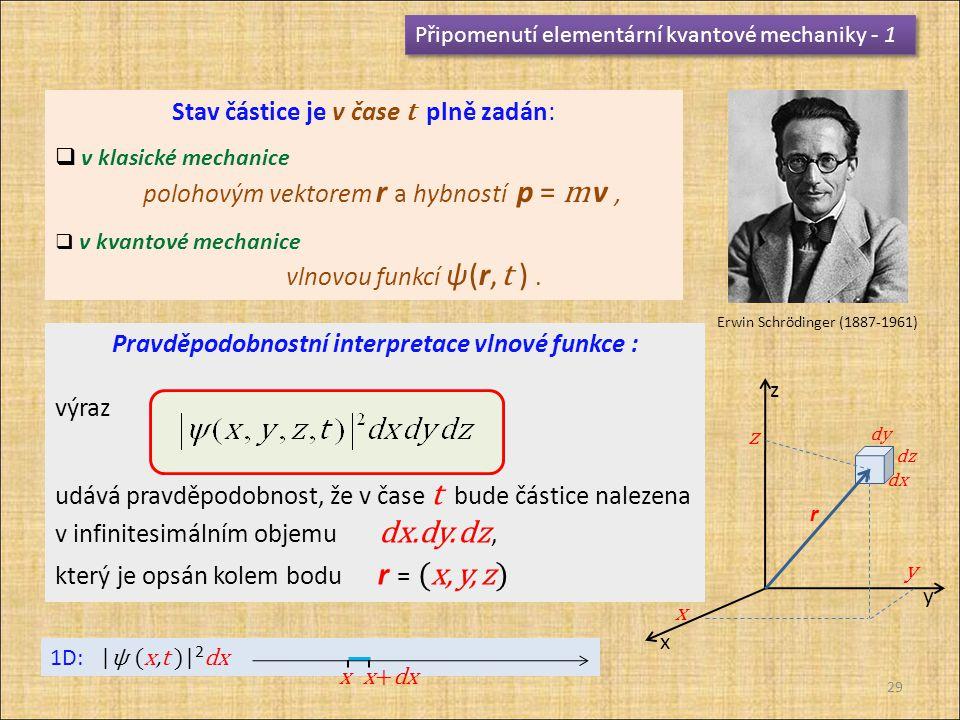 Připomenutí elementární kvantové mechaniky - 1 Stav částice je v čase t plně zadán:  v klasické mechanice polohovým vektorem r a hybností p = m v,  v kvantové mechanice vlnovou funkcí ψ(r, t ).
