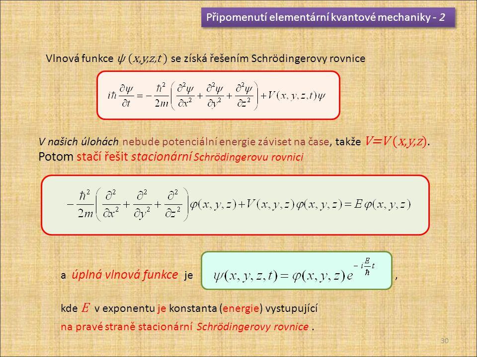 Připomenutí elementární kvantové mechaniky - 2 Vlnová funkce ψ (x,y,z,t ) se získá řešením Schrödingerovy rovnice V našich úlohách nebude potenciální