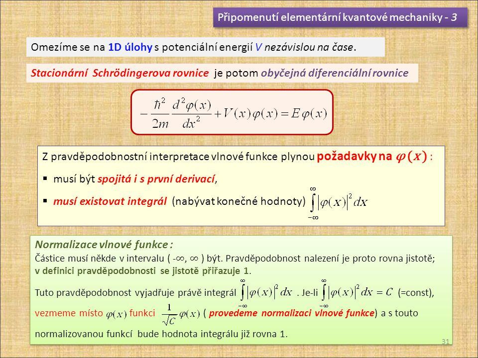 Připomenutí elementární kvantové mechaniky - 3 Omezíme se na 1D úlohy s potenciální energií V nezávislou na čase. Stacionární Schrödingerova rovnice j