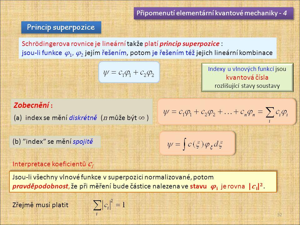 32 Připomenutí elementární kvantové mechaniky - 4 Princip superpozice Schrödingerova rovnice je lineární takže platí princip superpozice : jsou-li funkce φ 1, φ 2 jejím řešením, potom je řešením též jejich lineární kombinace Zobecnění : (a) index se mění diskrétně ( n může být ∞ ) (b) index se mění spojitě Indexy u vlnových funkcí jsou kvantová čísla rozlišující stavy soustavy Jsou-li všechny vlnové funkce v superpozici normalizované, potom pravděpodobnost, že při měření bude částice nalezena ve stavu φ i je rovna |c i | 2.