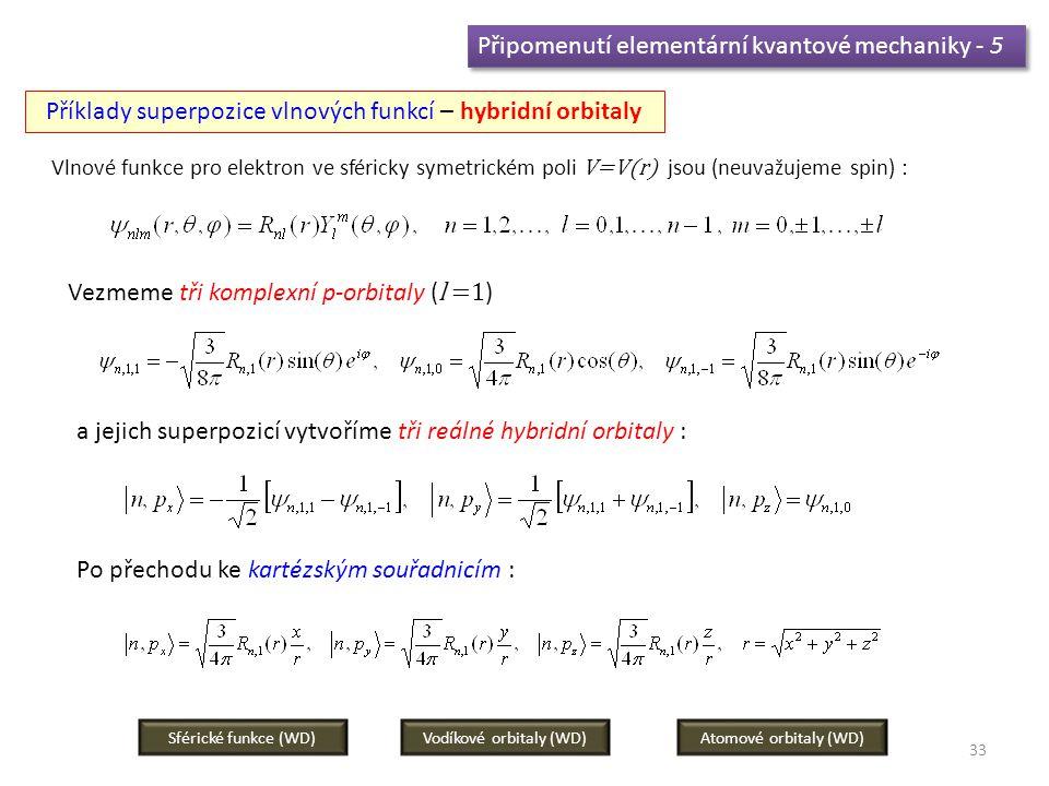 33 Připomenutí elementární kvantové mechaniky - 5 Příklady superpozice vlnových funkcí – hybridní orbitaly Vlnové funkce pro elektron ve sféricky symetrickém poli V=V(r) jsou (neuvažujeme spin) : Vezmeme tři komplexní p-orbitaly ( l =1 ) a jejich superpozicí vytvoříme tři reálné hybridní orbitaly : Po přechodu ke kartézským souřadnicím : Vodíkové orbitaly (WD)Sférické funkce (WD)Atomové orbitaly (WD)