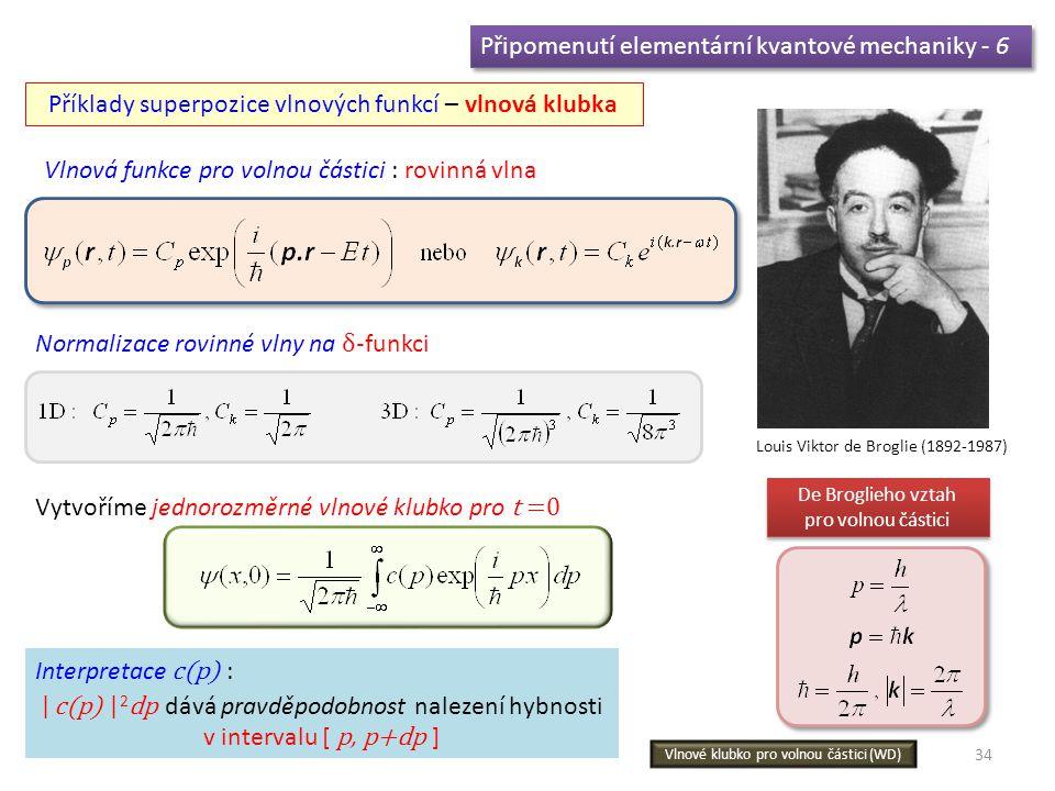 34 Připomenutí elementární kvantové mechaniky - 6 Příklady superpozice vlnových funkcí – vlnová klubka Vlnová funkce pro volnou částici : rovinná vlna Vytvoříme jednorozměrné vlnové klubko pro t =0 Normalizace rovinné vlny na δ- funkci Louis Viktor de Broglie (1892-1987) De Broglieho vztah pro volnou částici De Broglieho vztah pro volnou částici Interpretace c(p) : | c(p) | 2 dp dává pravděpodobnost nalezení hybnosti v intervalu [ p, p+dp ] Vlnové klubko pro volnou částici (WD)