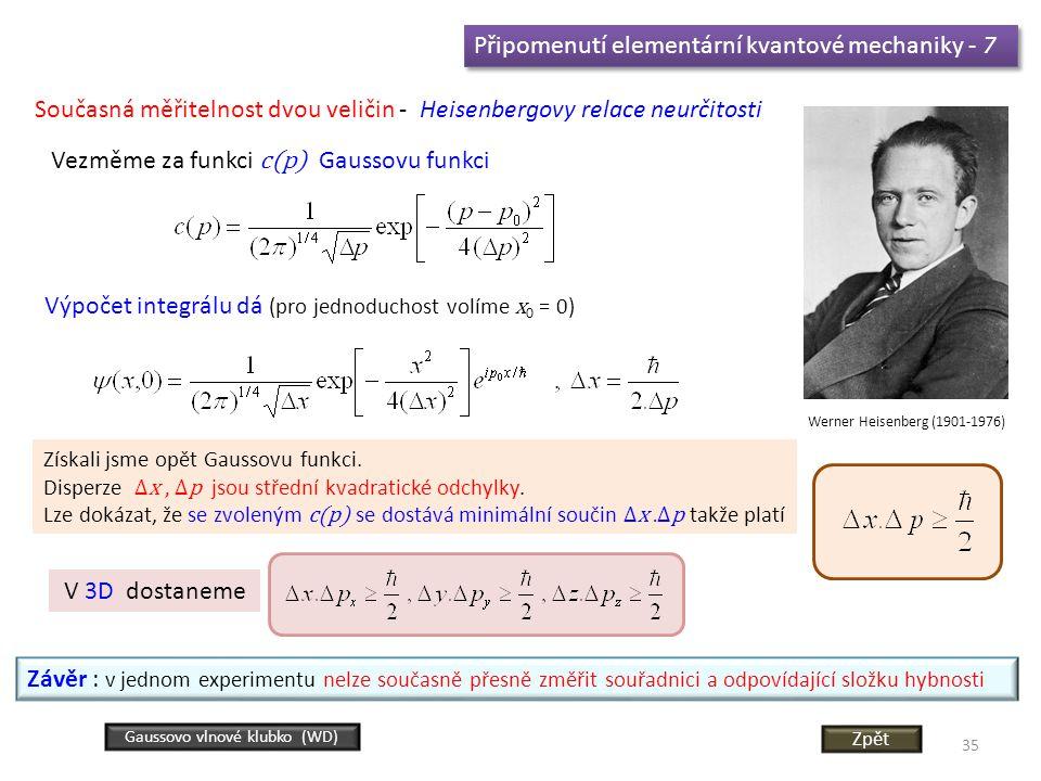 35 Připomenutí elementární kvantové mechaniky - 7 Současná měřitelnost dvou veličin - Heisenbergovy relace neurčitosti Werner Heisenberg (1901-1976) Vezměme za funkci c(p) Gaussovu funkci Výpočet integrálu dá (pro jednoduchost volíme x 0 = 0) Získali jsme opět Gaussovu funkci.
