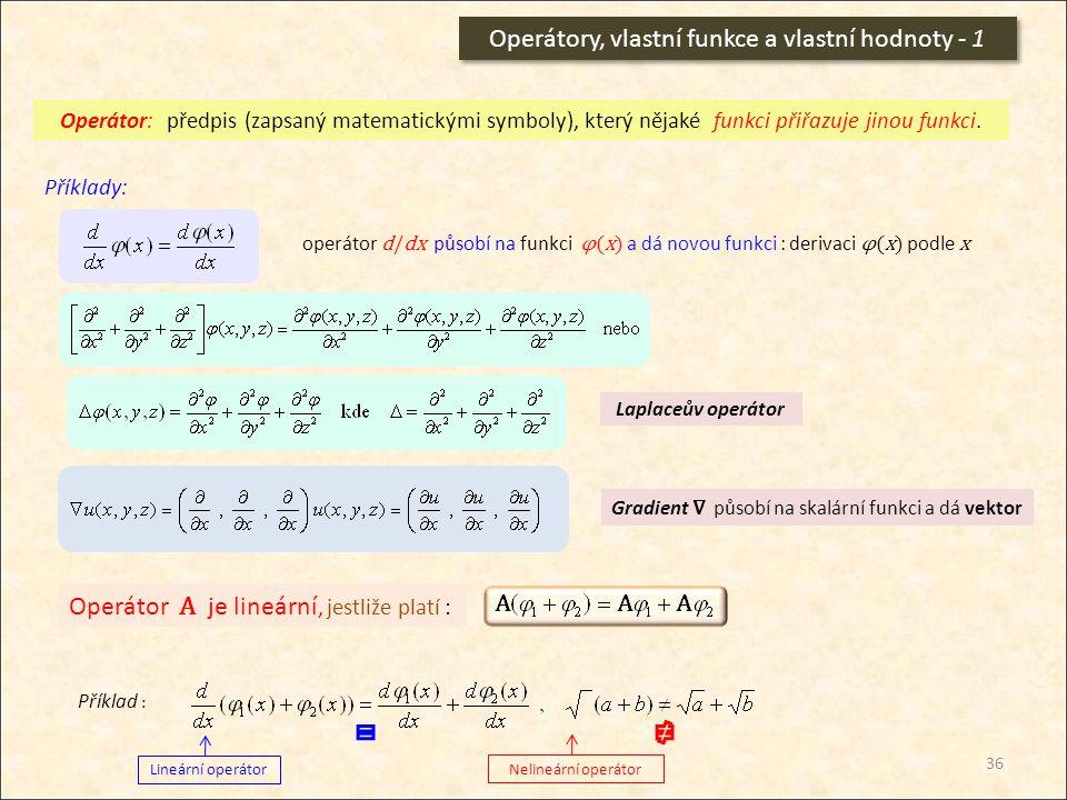 Operátory, vlastní funkce a vlastní hodnoty - 1 Operátor: předpis (zapsaný matematickými symboly), který nějaké funkci přiřazuje jinou funkci. Příklad