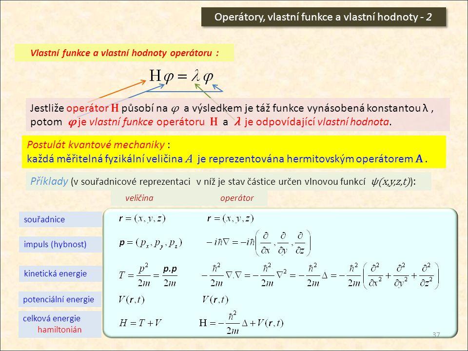 Operátory, vlastní funkce a vlastní hodnoty - 2 Vlastní funkce a vlastní hodnoty operátoru : Jestliže operátor H působí na φ a výsledkem je táž funkce
