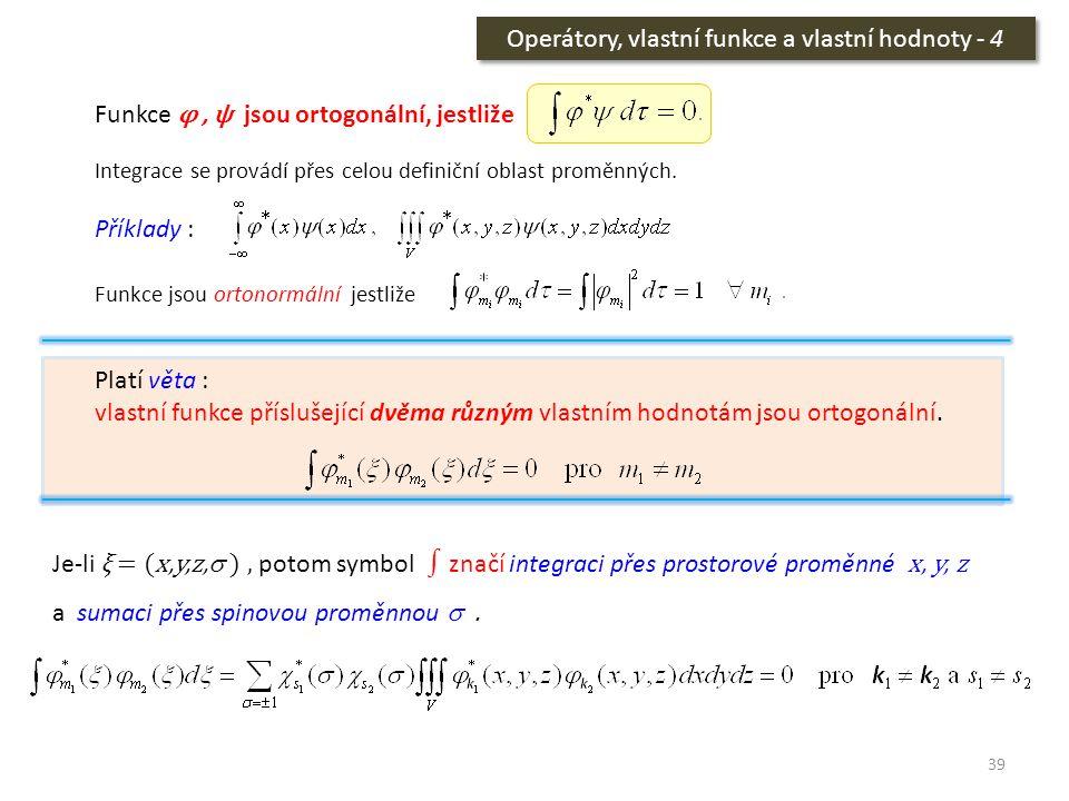 39 Operátory, vlastní funkce a vlastní hodnoty - 4 Funkce φ, ψ jsou ortogonální, jestliže Integrace se provádí přes celou definiční oblast proměnných.
