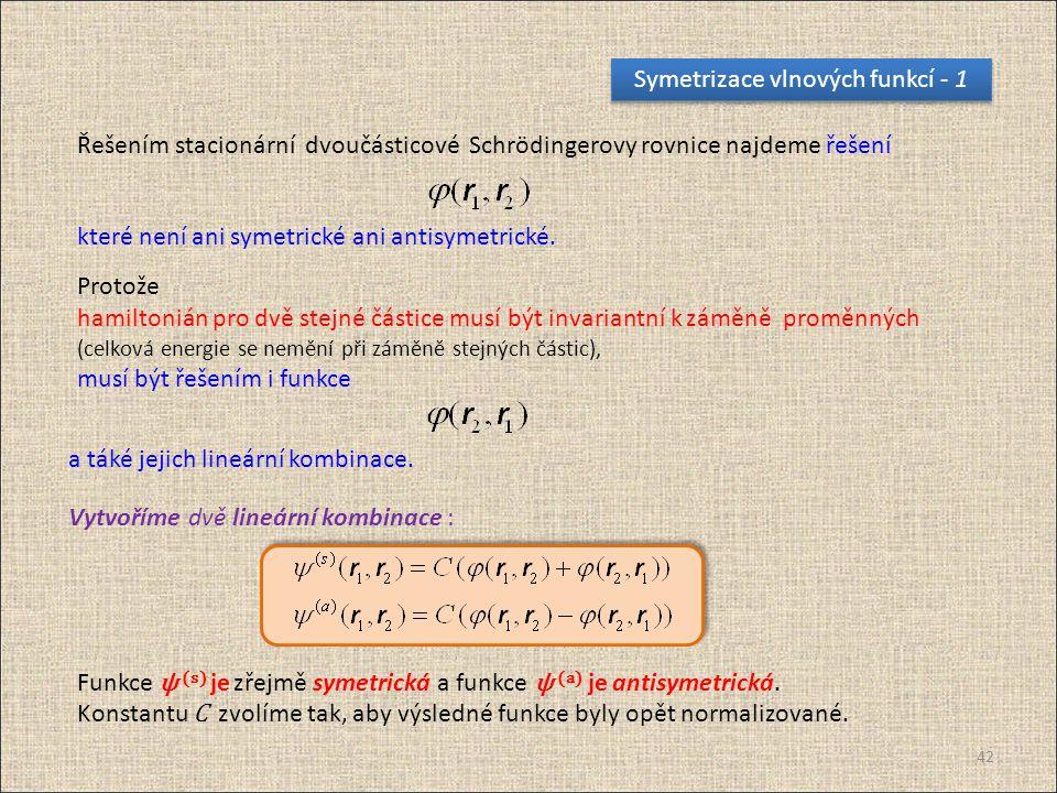 42 Symetrizace vlnových funkcí - 1 Protože hamiltonián pro dvě stejné částice musí být invariantní k záměně proměnných (celková energie se nemění při záměně stejných částic), musí být řešením i funkce a táké jejich lineární kombinace.