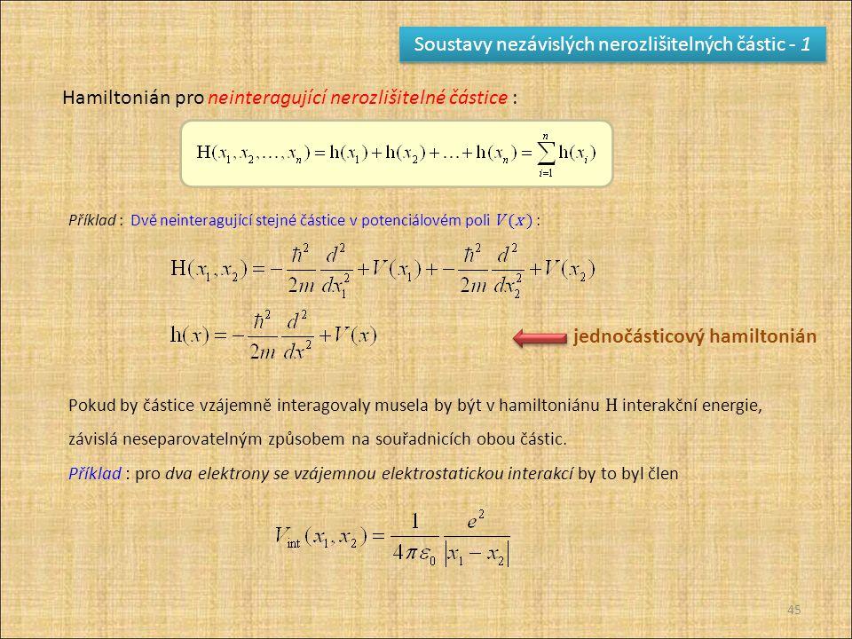 45 Soustavy nezávislých nerozlišitelných částic - 1 Hamiltonián pro neinteragující nerozlišitelné částice : Pokud by částice vzájemně interagovaly mus