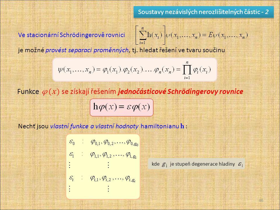46 Soustavy nezávislých nerozlišitelných částic - 2 Ve stacionární Schrödingerově rovnici je možné provést separaci proměnných, tj. hledat řešení ve t