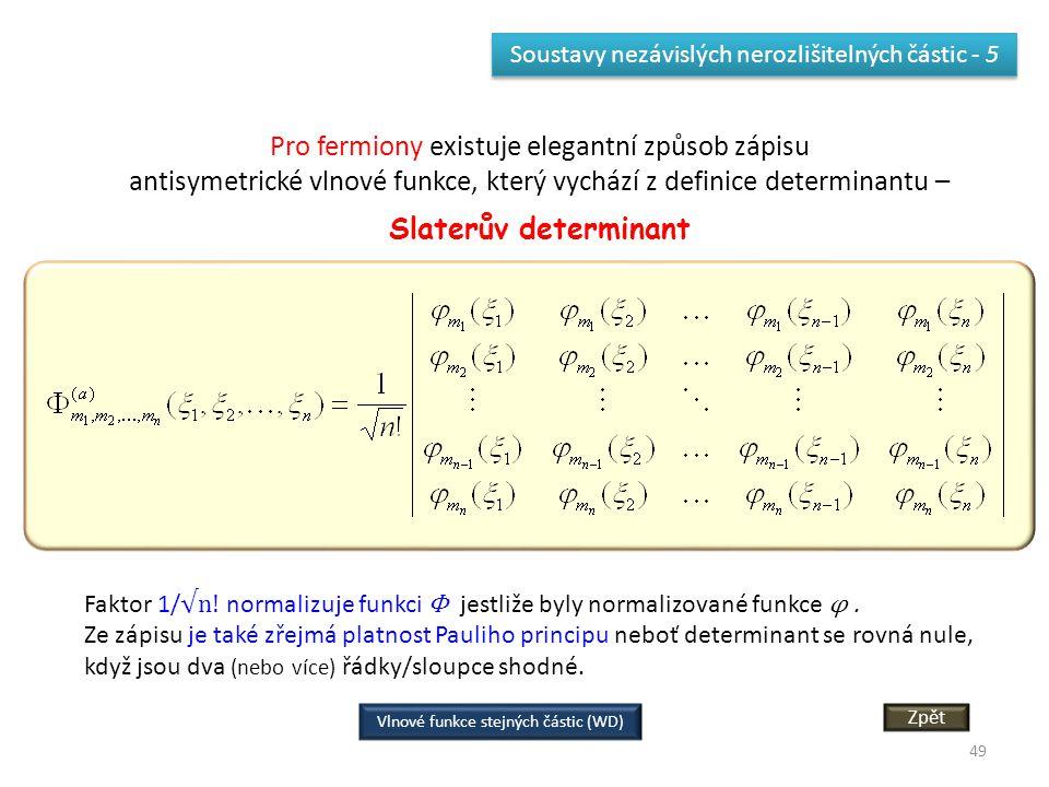 49 Soustavy nezávislých nerozlišitelných částic - 5 Pro fermiony existuje elegantní způsob zápisu antisymetrické vlnové funkce, který vychází z definice determinantu – Slaterův determinant Faktor 1/ √n.