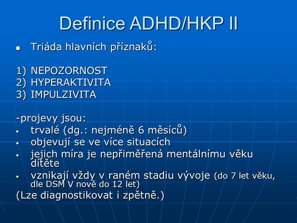 Definice ADHD/HKP II Triáda hlavních příznaků: Triáda hlavních příznaků: 1)NEPOZORNOST 2)HYPERAKTIVITA 3)IMPULZIVITA -projevy jsou: trvalé (dg.: nejmé