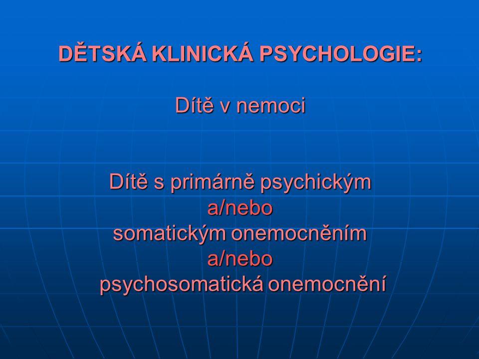 DĚTSKÁ KLINICKÁ PSYCHOLOGIE: Dítě v nemoci Dítě s primárně psychickým a/nebo somatickým onemocněním a/nebo psychosomatická onemocnění