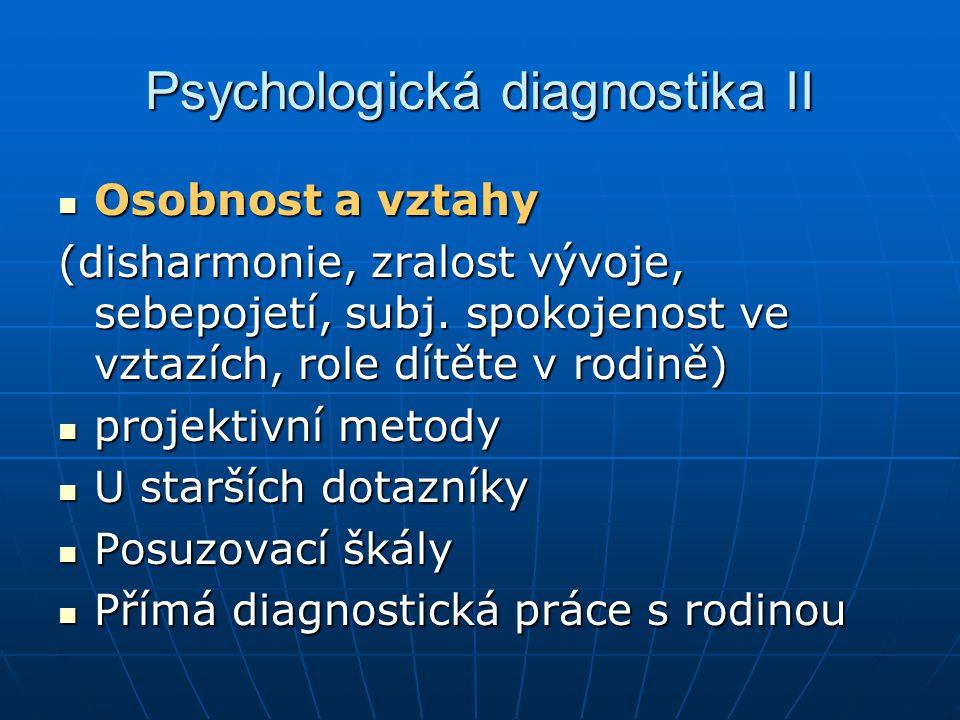 Psychologická diagnostika II Osobnost a vztahy Osobnost a vztahy (disharmonie, zralost vývoje, sebepojetí, subj. spokojenost ve vztazích, role dítěte