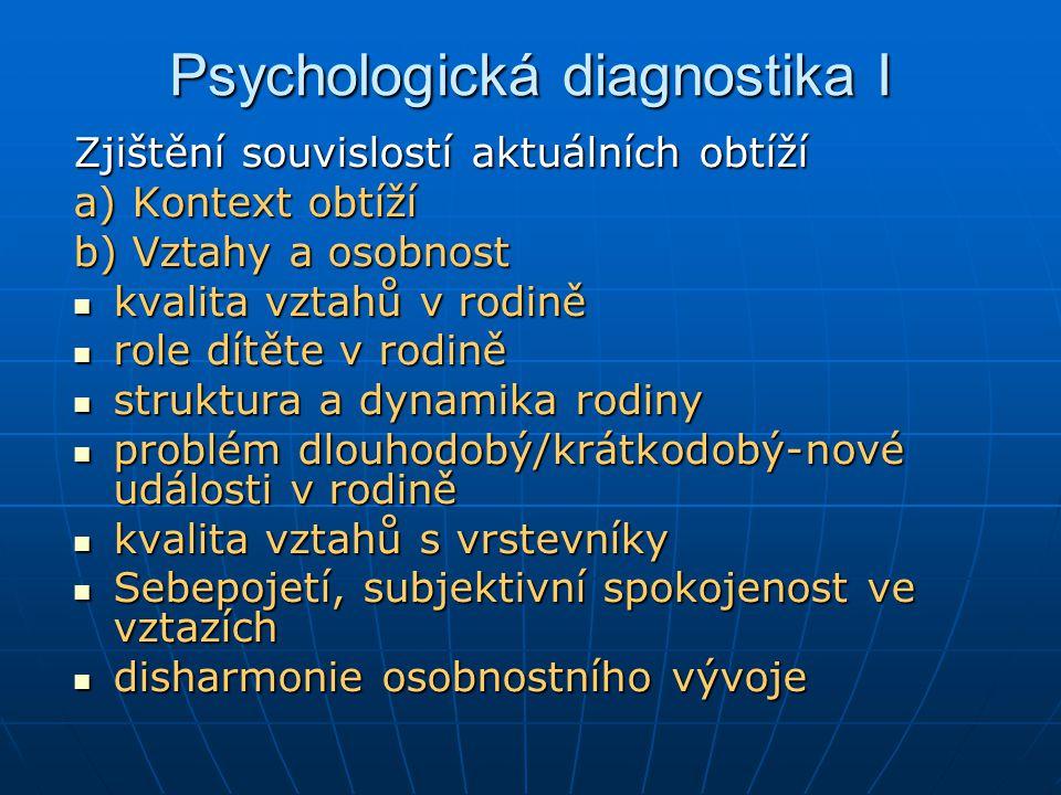 Psychologická diagnostika I Zjištění souvislostí aktuálních obtíží a) Kontext obtíží b) Vztahy a osobnost kvalita vztahů v rodině kvalita vztahů v rod