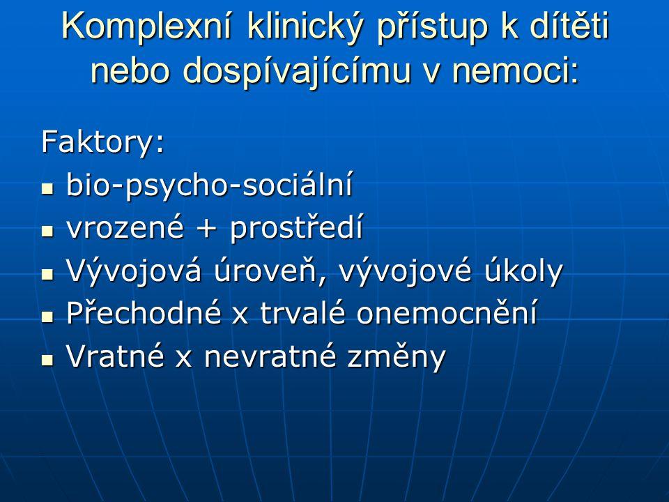 Komplexní klinický přístup k dítěti nebo dospívajícímu v nemoci: Faktory: bio-psycho-sociální bio-psycho-sociální vrozené + prostředí vrozené + prostř