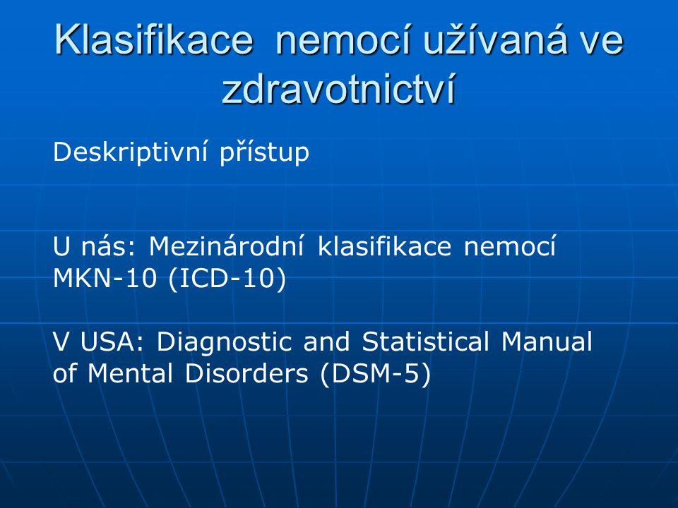 Klasifikace nemocí užívaná ve zdravotnictví Deskriptivní přístup U nás: Mezinárodní klasifikace nemocí MKN-10 (ICD-10) V USA: Diagnostic and Statistic