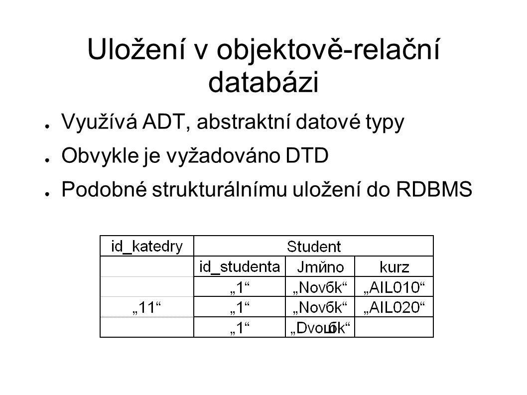 Uložení v objektově-relační databázi ● Využívá ADT, abstraktní datové typy ● Obvykle je vyžadováno DTD ● Podobné strukturálnímu uložení do RDBMS