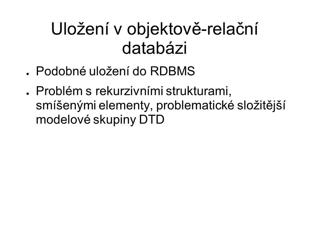 Uložení v objektově-relační databázi ● Podobné uložení do RDBMS ● Problém s rekurzivními strukturami, smíšenými elementy, problematické složitější mod