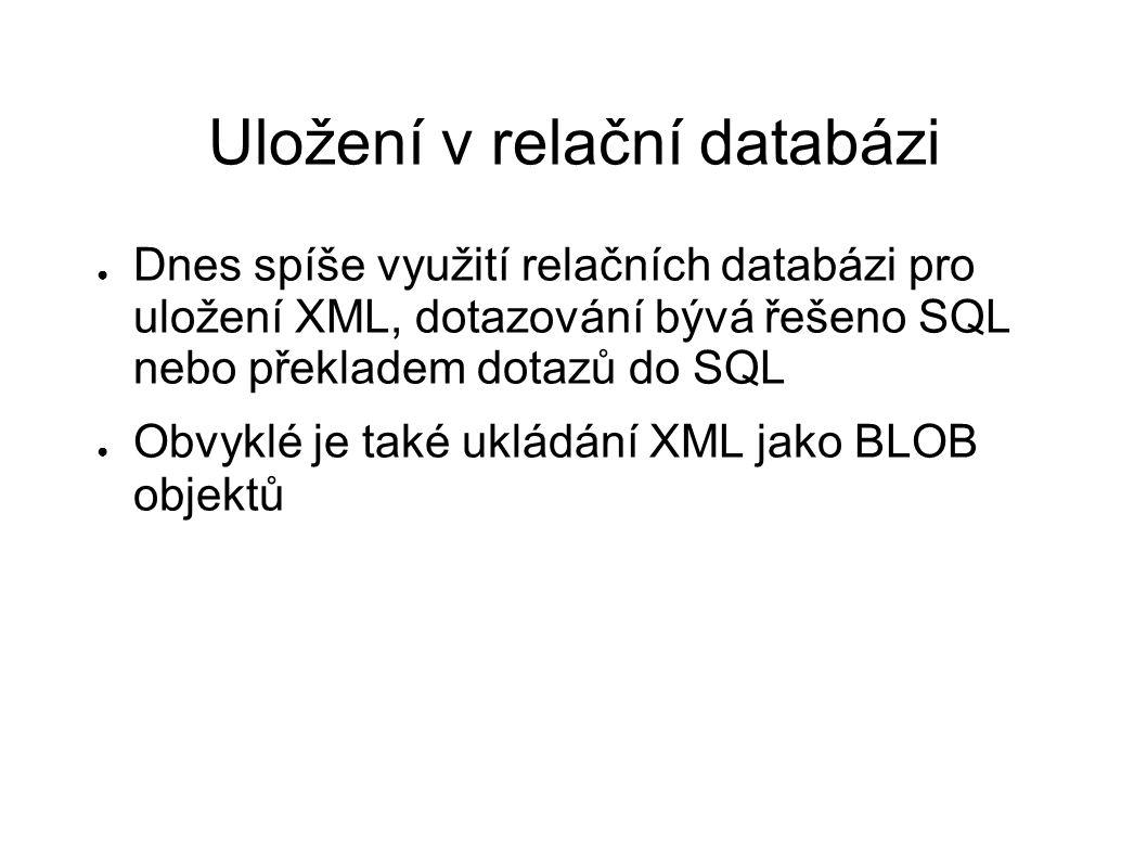 Uložení v relační databázi ● Dnes spíše využití relačních databázi pro uložení XML, dotazování bývá řešeno SQL nebo překladem dotazů do SQL ● Obvyklé