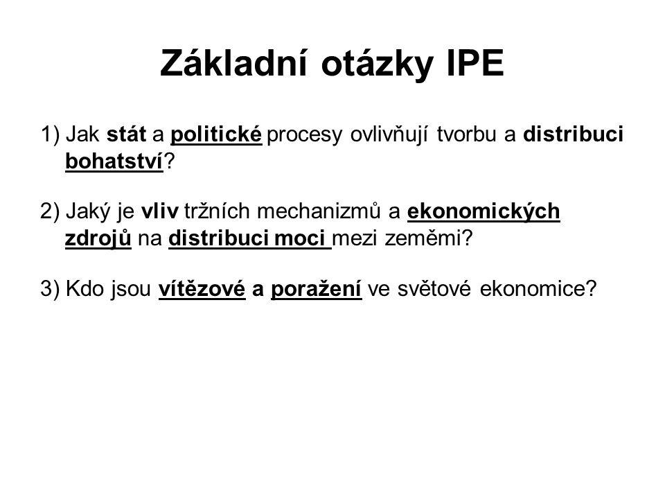 Základní otázky IPE 1) Jak stát a politické procesy ovlivňují tvorbu a distribuci bohatství? 2) Jaký je vliv tržních mechanizmů a ekonomických zdrojů