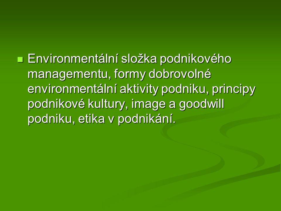 Environmentální složka podnikového managementu, formy dobrovolné environmentální aktivity podniku, principy podnikové kultury, image a goodwill podniku, etika v podnikání.