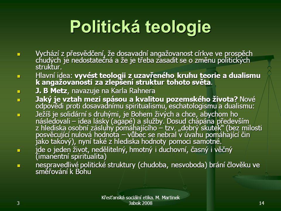 3 Křesťanská sociální etika. M. Martinek Jabok 200814 Politická teologie Vychází z přesvědčení, že dosavadní angažovanost církve ve prospěch chudých j