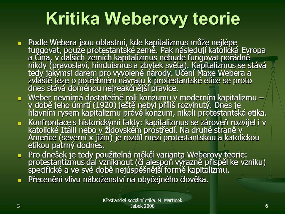 3 Křesťanská sociální etika. M. Martinek Jabok 20086 Kritika Weberovy teorie Podle Webera jsou oblastmi, kde kapitalizmus může nejlépe fungovat, pouze