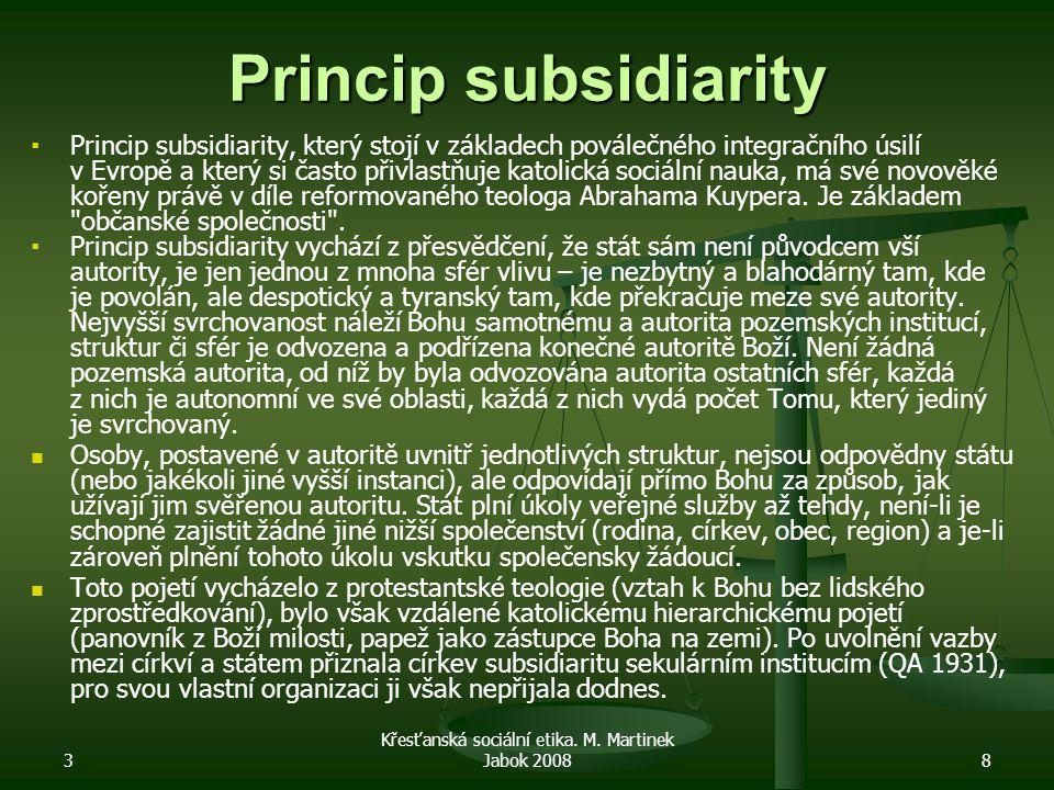 3 Křesťanská sociální etika. M. Martinek Jabok 20088 Princip subsidiarity ▪ ▪Princip subsidiarity, který stojí v základech poválečného integračního ús