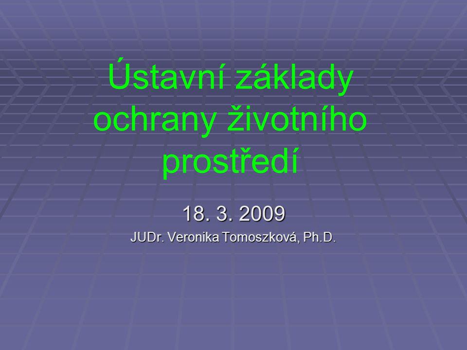 Ústavní základy ochrany životního prostředí 18. 3. 2009 JUDr. Veronika Tomoszková, Ph.D.