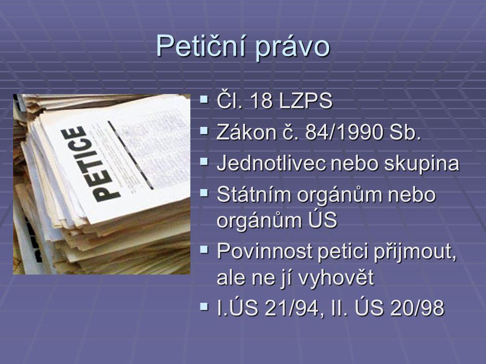 Petiční právo  Čl. 18 LZPS  Zákon č. 84/1990 Sb.  Jednotlivec nebo skupina  Státním orgánům nebo orgánům ÚS  Povinnost petici přijmout, ale ne jí
