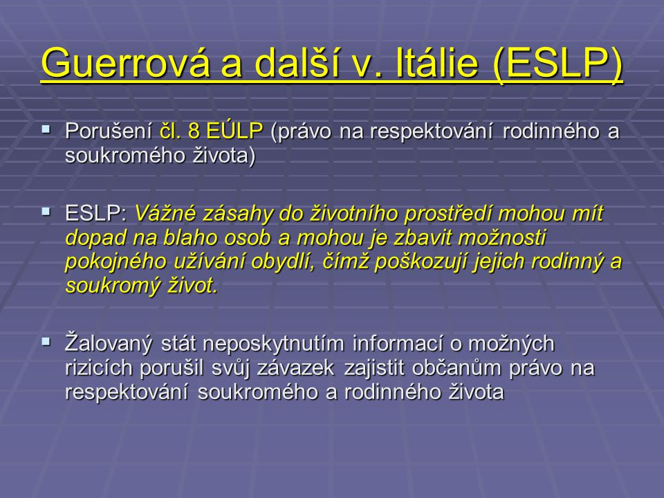 Guerrová a další v. Itálie (ESLP)  Porušení čl. 8 EÚLP (právo na respektování rodinného a soukromého života)  ESLP: Vážné zásahy do životního prostř