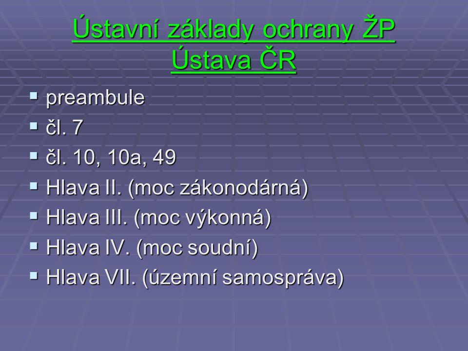 Ústavní základy ochrany ŽP Ústava ČR  preambule  čl. 7  čl. 10, 10a, 49  Hlava II. (moc zákonodárná)  Hlava III. (moc výkonná)  Hlava IV. (moc s