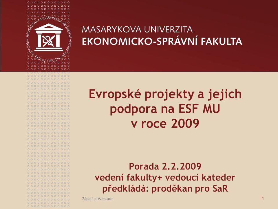 Zápatí prezentace1 Evropské projekty a jejich podpora na ESF MU v roce 2009 Porada 2.2.2009 vedení fakulty+ vedoucí kateder předkládá: proděkan pro SaR