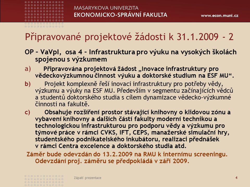 www.econ.muni.cz Zápatí prezentace4 Připravované projektové žádosti k 31.1.2009 - 2 OP – VaVpI, osa 4 – Infrastruktura pro výuku na vysokých školách s
