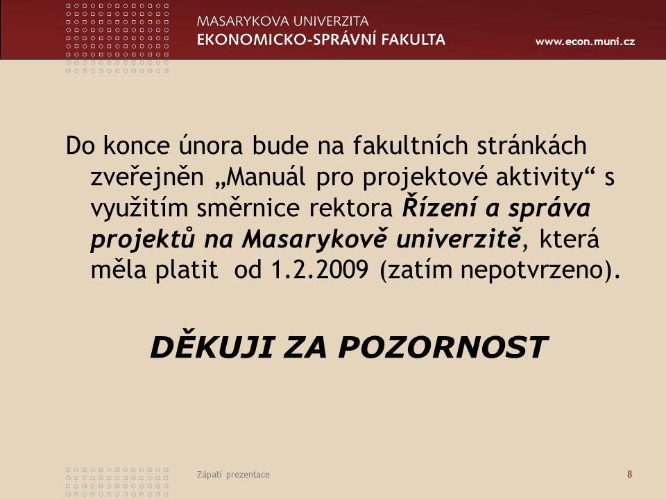 """www.econ.muni.cz Zápatí prezentace 8 Do konce února bude na fakultních stránkách zveřejněn """"Manuál pro projektové aktivity"""" s využitím směrnice rektor"""
