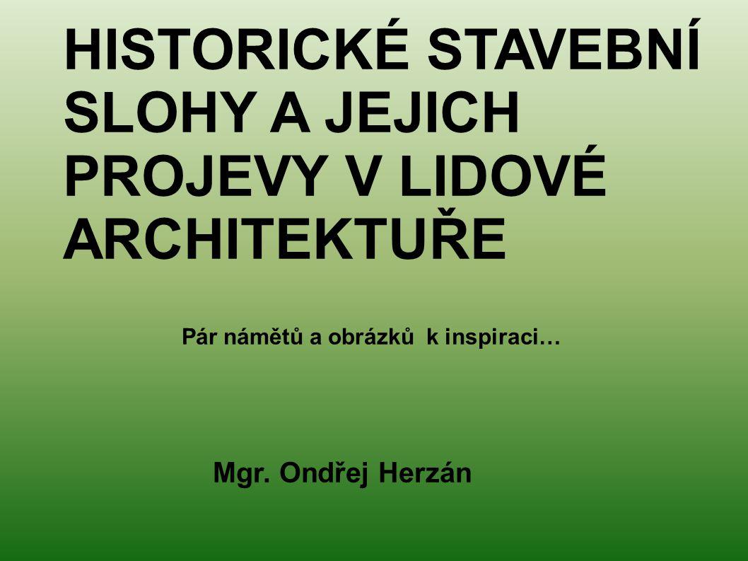 HISTORICKÉ STAVEBNÍ SLOHY A JEJICH PROJEVY V LIDOVÉ ARCHITEKTUŘE Pár námětů a obrázků k inspiraci… Mgr. Ondřej Herzán
