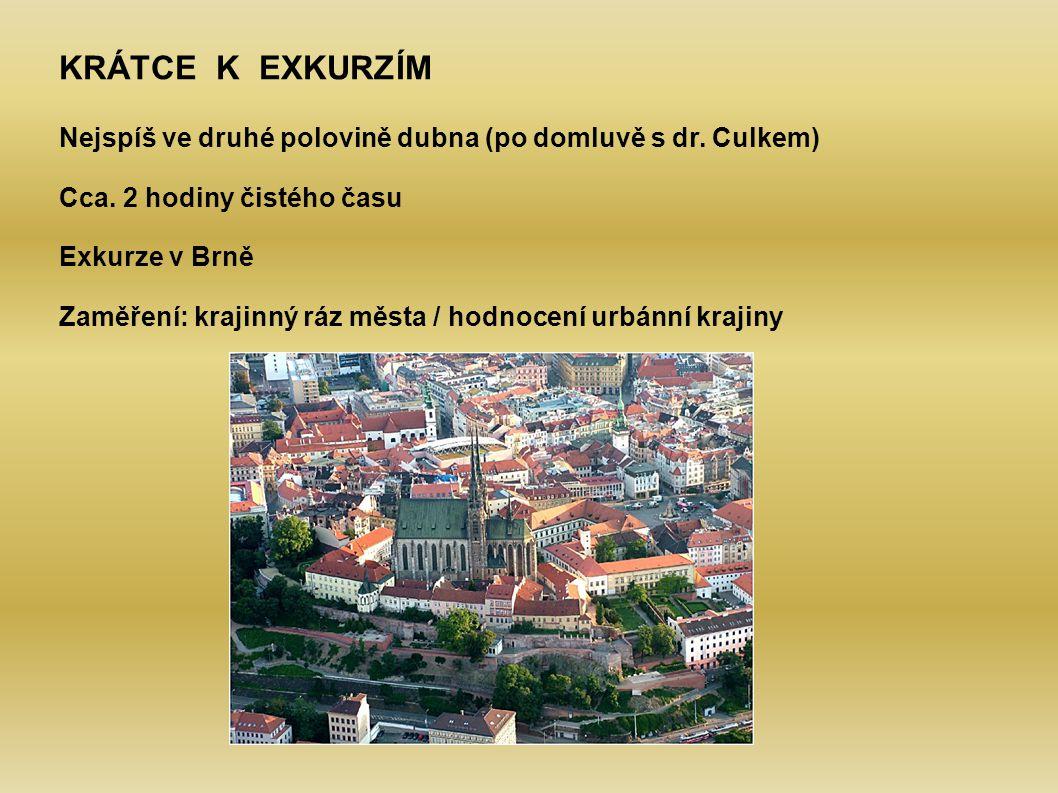 KRÁTCE K EXKURZÍM Nejspíš ve druhé polovině dubna (po domluvě s dr. Culkem) Cca. 2 hodiny čistého času Exkurze v Brně Zaměření: krajinný ráz města / h