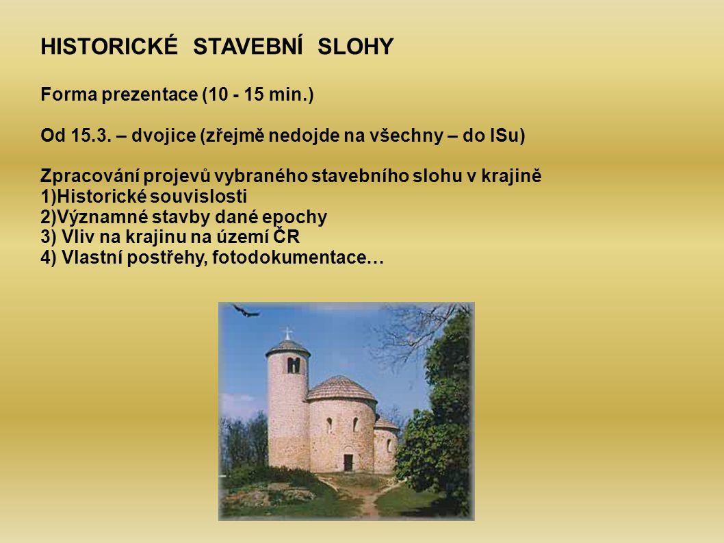 HISTORICKÉ STAVEBNÍ SLOHY Forma prezentace (10 - 15 min.) Od 15.3. – dvojice (zřejmě nedojde na všechny – do ISu) Zpracování projevů vybraného stavebn