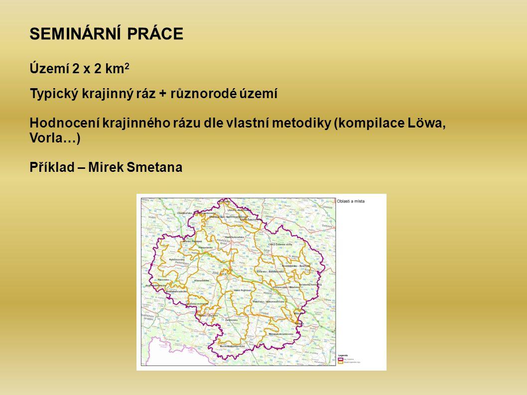 SEMINÁRNÍ PRÁCE Území 2 x 2 km 2 Typický krajinný ráz + různorodé území Hodnocení krajinného rázu dle vlastní metodiky (kompilace Löwa, Vorla…) Příkla