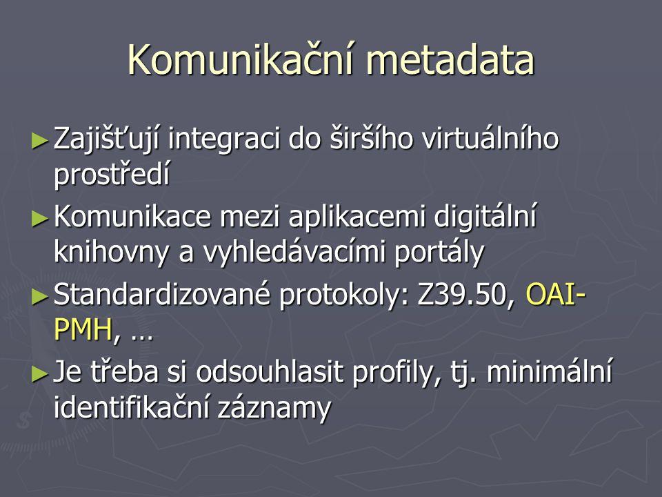 Komunikační metadata ► Zajišťují integraci do širšího virtuálního prostředí ► Komunikace mezi aplikacemi digitální knihovny a vyhledávacími portály ►